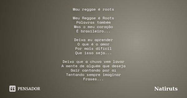 Mau reggae é roots Meu Reggae é Roots Palavras também Mas o meu coração É brasileiro... Deixa eu aprender O que é o amor Por mais difícil Que isso seja... Deixa... Frase de Natiruts.