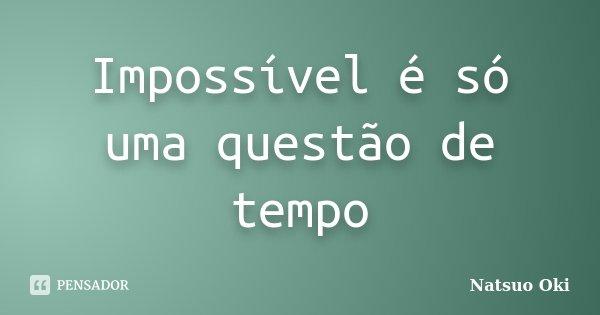 Impossível é só uma questão de tempo... Frase de Natsuo Oki.