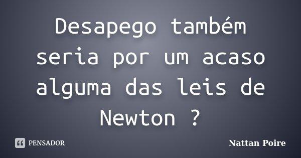 Desapego também seria por um acaso alguma das leis de Newton ?... Frase de Nattan Poire.