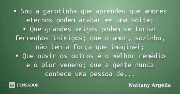• Sou a garotinha que aprendeu que amores eternos podem acabar em uma noite; • Que grandes amigos podem se tornar ferrenhos inimigos; que o amor, sozinho, não t... Frase de Nattany Argélia.