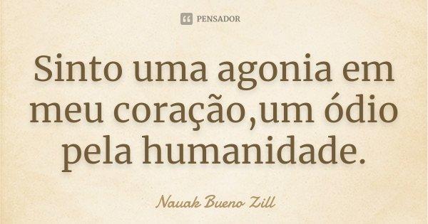 Sinto uma agonia em meu coração,um ódio pela humanidade.... Frase de Nauak Bueno Zill.