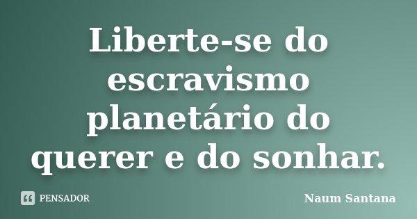 Liberte-se do escravismo planetário do querer e do sonhar.... Frase de Naum Santana.