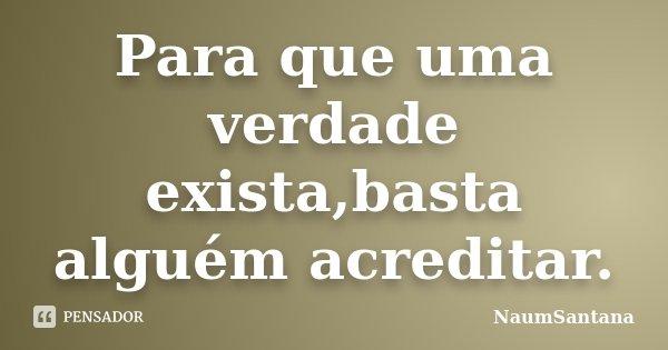 Para que uma verdade exista,basta alguém acreditar.... Frase de NaumSantana.
