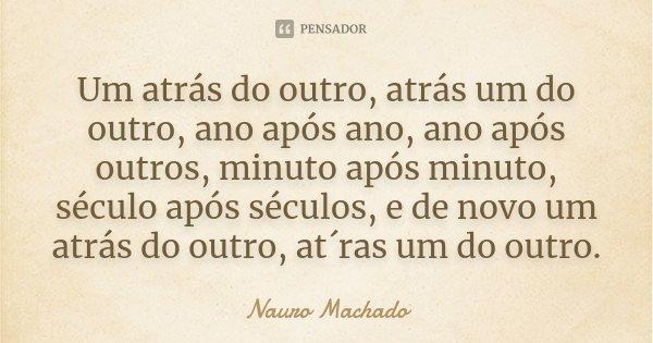 Um atrás do outro, atrás um do outro, ano após ano, ano após outros, minuto após minuto, século após séculos, e de novo um atrás do outro, at´ras um do outro.... Frase de Nauro Machado.