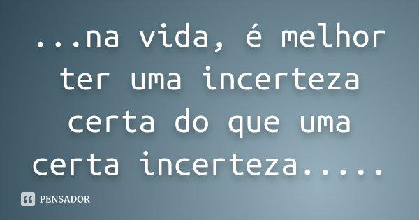 ...na vida, é melhor ter uma incerteza certa do que uma certa incerteza........ Frase de Desconhecido.