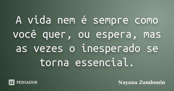 A vida nem é sempre como você quer, ou espera, mas as vezes o inesperado se torna essencial.... Frase de Nayana Zambonin.