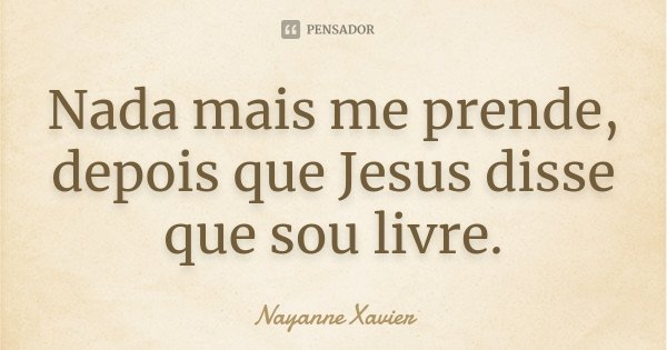 Nada mais me prende, depois que Jesus disse que sou livre.... Frase de Nayanne Xavier.