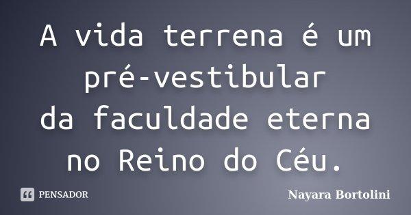A vida terrena é um pré-vestibular da faculdade eterna no Reino do Céu.... Frase de Nayara Bortolini.