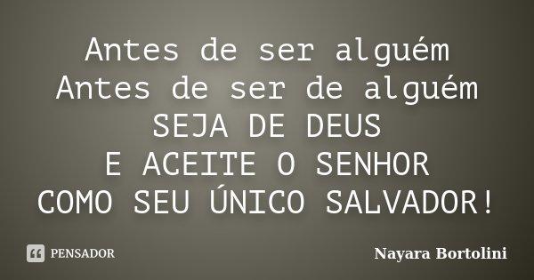 Antes de ser alguém Antes de ser de alguém SEJA DE DEUS E ACEITE O SENHOR COMO SEU ÚNICO SALVADOR!... Frase de Nayara Bortolini.