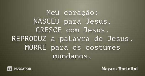 Meu coração: NASCEU para Jesus. CRESCE com Jesus. REPRODUZ a palavra de Jesus. MORRE para os costumes mundanos.... Frase de Nayara Bortolini.