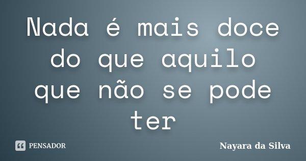 Nada é mais doce do que aquilo que não se pode ter... Frase de Nayara da Silva.