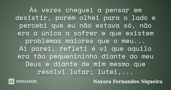 Ás vezes cheguei a pensar em desistir, porém olhei para o lado e percebi que eu não estava só, não era a única a sofrer e que existem problemas maiores que o me... Frase de Nayara Fernandes Siqueira.