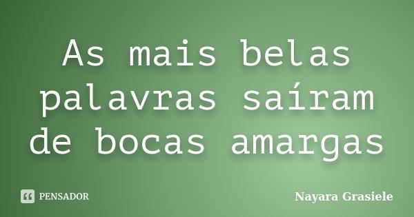 As mais belas palavras saíram de bocas amargas... Frase de Nayara Grasiele.