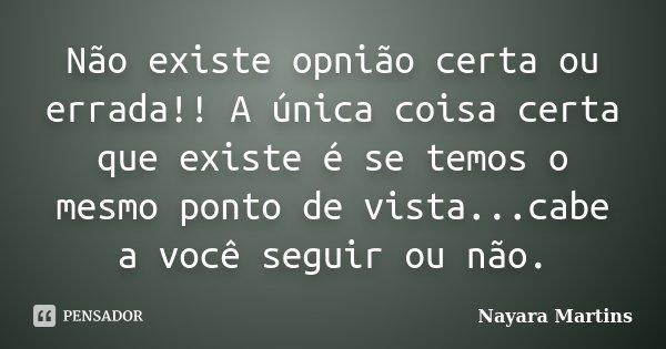 Não existe opnião certa ou errada!! A única coisa certa que existe é se temos o mesmo ponto de vista...cabe a você seguir ou não.... Frase de Nayara Martins.