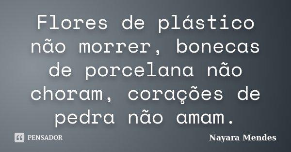 Flores de plástico não morrer, bonecas de porcelana não choram, corações de pedra não amam.... Frase de Nayara Mendes.
