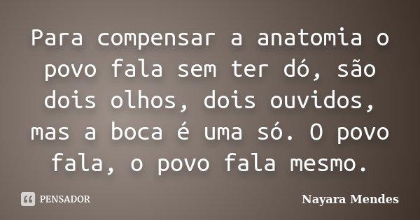 Para compensar a anatomia o povo fala sem ter dó, são dois olhos, dois ouvidos, mas a boca é uma só. O povo fala, o povo fala mesmo.... Frase de Nayara Mendes.