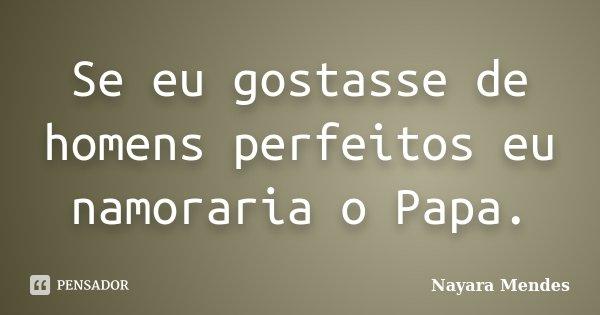 Se eu gostasse de homens perfeitos eu namoraria o Papa.... Frase de Nayara Mendes.