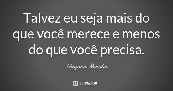 Talvez eu seja mais do que você merece e menos do que você precisa.... Frase de Nayara Mendes.