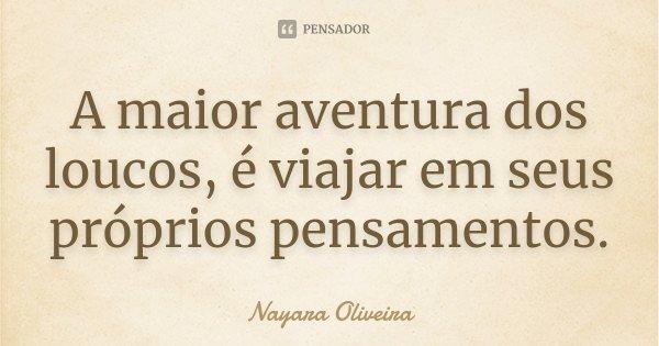 A maior aventura dos loucos, é viajar em seus próprios pensamentos.... Frase de Nayara Oliveira.