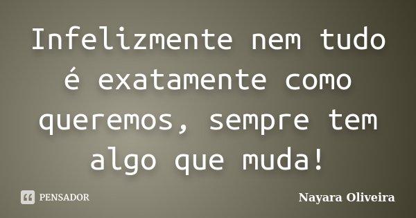 Infelizmente nem tudo é exatamente como queremos, sempre tem algo que muda!... Frase de Nayara Oliveira.
