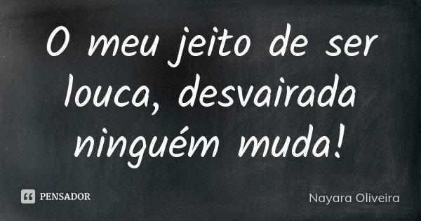 O meu jeito de ser louca, desvairada ninguém muda!... Frase de Nayara Oliveira.