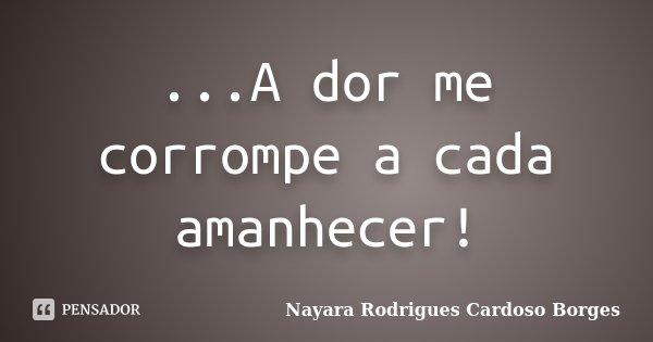 ...A dor me corrompe a cada amanhecer!... Frase de Nayara Rodrigues Cardoso Borges.