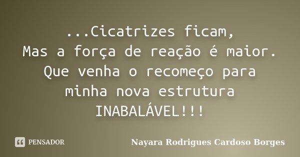 ...Cicatrizes ficam, Mas a força de reação é maior. Que venha o recomeço para minha nova estrutura INABALÁVEL!!!... Frase de Nayara Rodrigues Cardoso Borges.