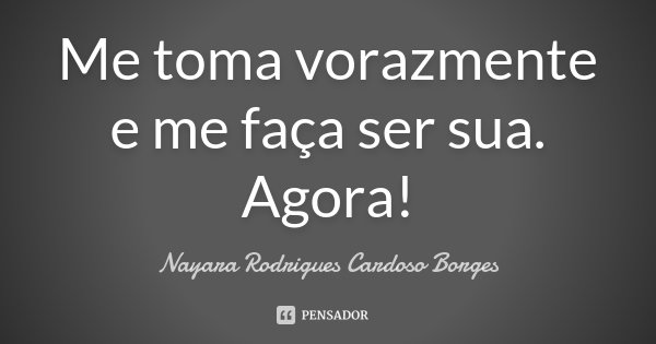 Me toma vorazmente e me faça ser sua. Agora!... Frase de Nayara Rodrigues Cardoso Borges.