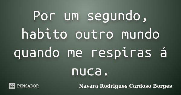 Por um segundo, habito outro mundo quando me respiras á nuca.... Frase de Nayara Rodrigues Cardoso Borges.