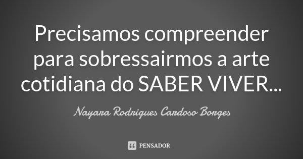 Precisamos compreender para sobressairmos a arte cotidiana do SABER VIVER...... Frase de Nayara Rodrigues Cardoso Borges.