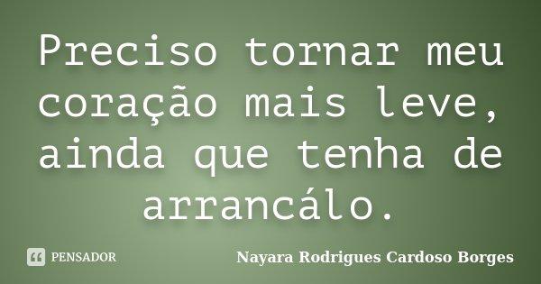 Preciso tornar meu coração mais leve, ainda que tenha de arrancálo.... Frase de Nayara Rodrigues Cardoso Borges.