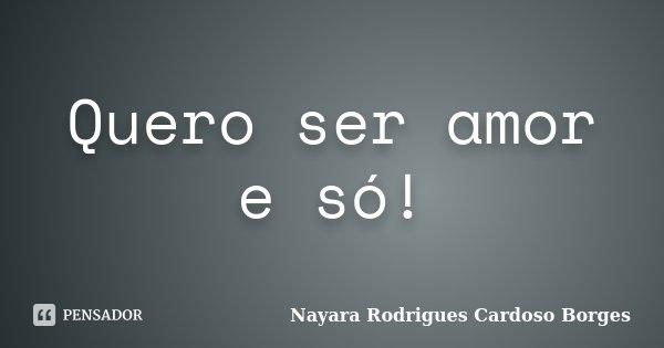 Quero ser amor e só!... Frase de Nayara Rodrigues Cardoso Borges.