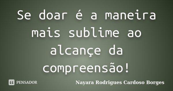 Se doar é a maneira mais sublime ao alcançe da compreensão!... Frase de Nayara Rodrigues Cardoso Borges.