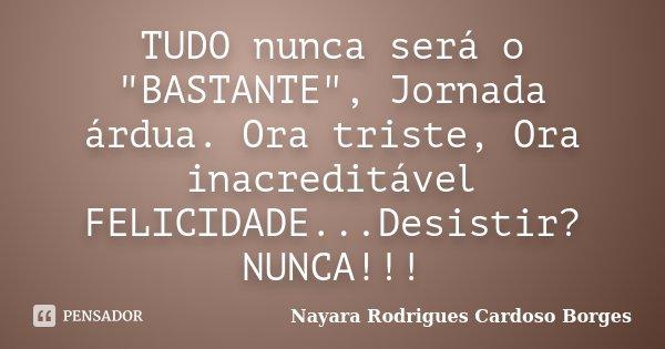 "TUDO nunca será o ""BASTANTE"", Jornada árdua. Ora triste, Ora inacreditável FELICIDADE...Desistir? NUNCA!!!... Frase de Nayara Rodrigues Cardoso Borges."