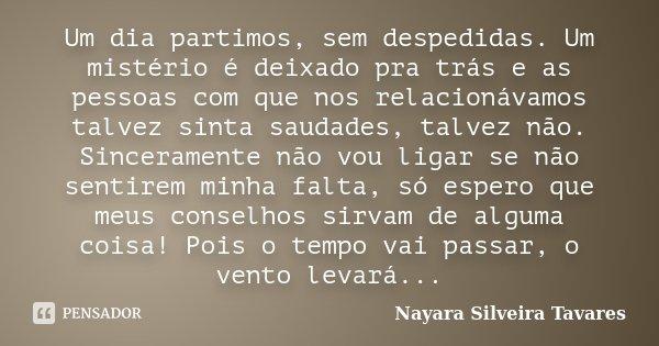 Um dia partimos, sem despedidas. Um mistério é deixado pra trás e as pessoas com que nos relacionávamos talvez sinta saudades, talvez não. Sinceramente não vou ... Frase de Nayara Silveira Tavares.