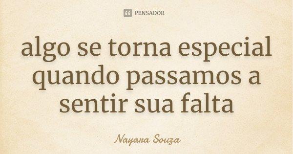 algo se torna especial quando passamos a sentir sua falta... Frase de Nayara Souza.