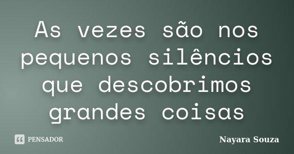 As vezes são nos pequenos silêncios que descobrimos grandes coisas... Frase de Nayara Souza.