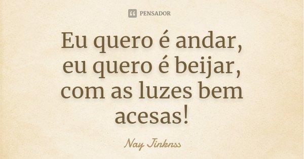 Eu quero é andar, eu quero é beijar, com as luzes bem acesas!... Frase de Nay Jinknss.