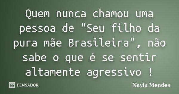 """Quem nunca chamou uma pessoa de """"Seu filho da pura mãe Brasileira"""", não sabe o que é se sentir altamente agressivo !... Frase de Nayla Mendes."""