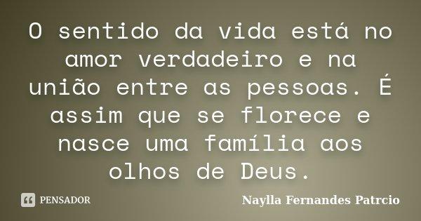 O sentido da vida está no amor verdadeiro e na união entre as pessoas. É assim que se florece e nasce uma família aos olhos de Deus.... Frase de Naylla Fernandes Patrcio.