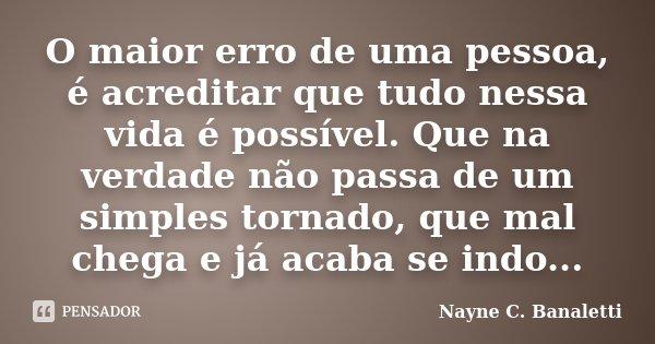 O maior erro de uma pessoa, é acreditar que tudo nessa vida é possível. Que na verdade não passa de um simples tornado, que mal chega e já acaba se indo...... Frase de Nayne C. Banaletti.