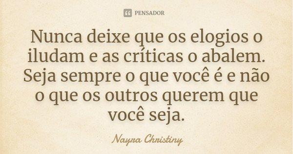 Nunca deixe que os elogios o iludam e as críticas o abalem. Seja sempre o que você é e não o que os outros querem que você seja.... Frase de Nayra Christiny.