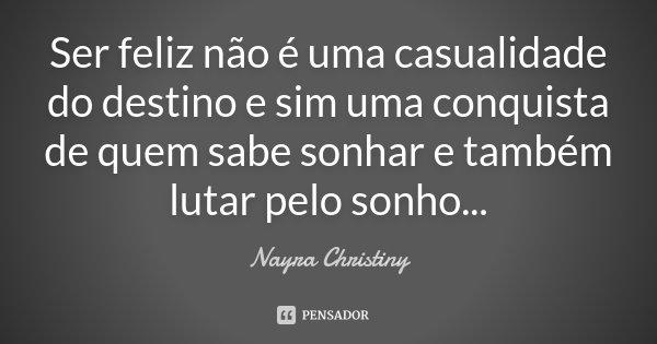 Ser feliz não é uma casualidade do destino e sim uma conquista de quem sabe sonhar e também lutar pelo sonho...... Frase de Nayra Christiny.