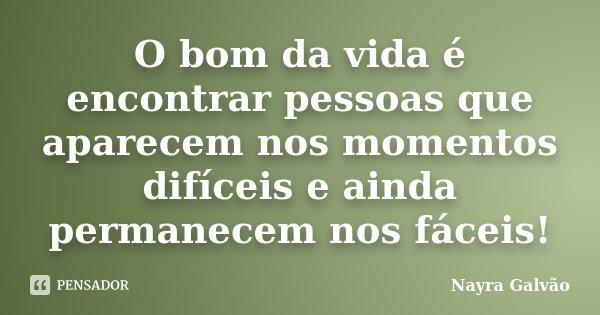 O bom da vida é encontrar pessoas que aparecem nos momentos difíceis e ainda permanecem nos fáceis!... Frase de Nayra Galvão.