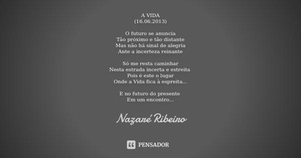 A VIDA (16.06.2013) O futuro se anuncia Tão próximo e tão distante Mas não há sinal de alegria Ante a incerteza reinante Só me resta caminhar Nesta estrada ince... Frase de Nazaré Ribeiro.