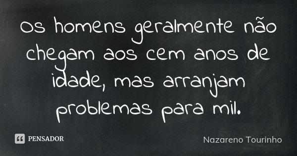 Os homens geralmente não chegam aos cem anos de idade, mas arranjam problemas para mil.... Frase de Nazareno Tourinho.