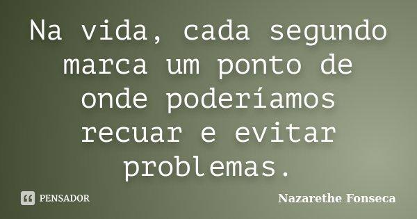 Na vida, cada segundo marca um ponto de onde poderíamos recuar e evitar problemas.... Frase de Nazarethe Fonseca.