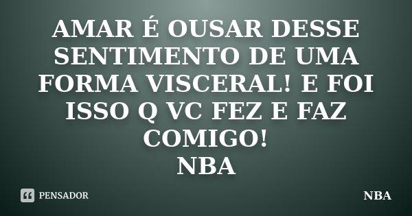 AMAR É OUSAR DESSE SENTIMENTO DE UMA FORMA VISCERAL! E FOI ISSO Q VC FEZ E FAZ COMIGO! NBA... Frase de NBA.