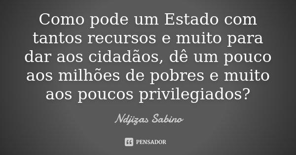 Como pode um Estado com tantos recursos e muito para dar aos cidadãos, dê um pouco aos milhões de pobres e muito aos poucos privilegiados?... Frase de Ndjizas Sabino.