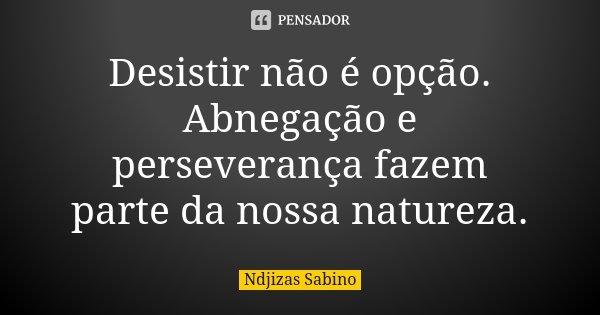 Desistir não é opção. Abnegação e perseverança fazem parte da nossa natureza.... Frase de Ndjizas Sabino.